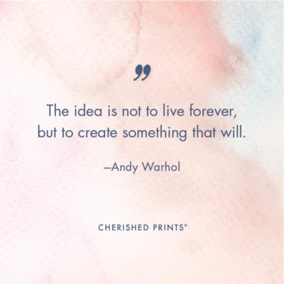 The idea is not to live forever, but to create something that will. —Andy Warhol